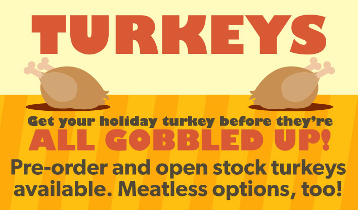 Pre-order and open stock turkeys available. Meatless options, too!